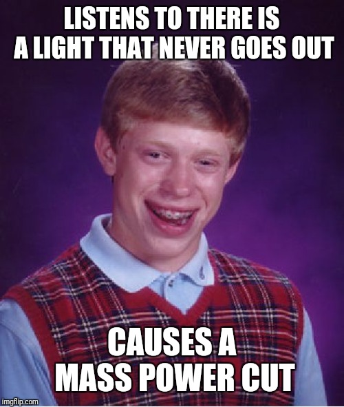 Bad Luck Brian Meme | LISTENS TO THERE IS A LIGHT THAT NEVER GOES OUT CAUSES A MASS POWER CUT | image tagged in memes,bad luck brian | made w/ Imgflip meme maker