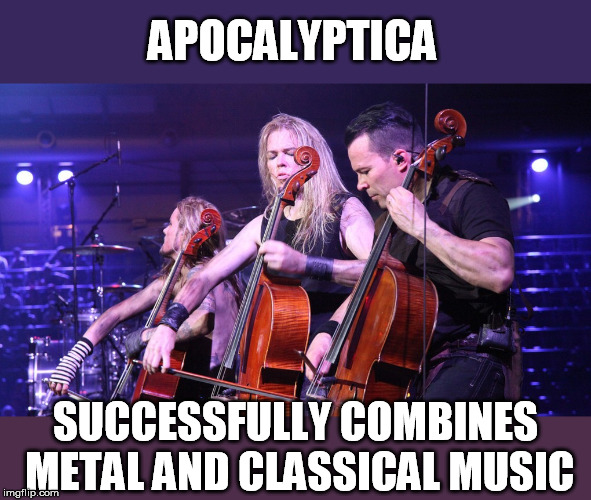APOCALYPTICA SUCCESSFULLY COMBINES METAL AND CLASSICAL MUSIC | made w/ Imgflip meme maker