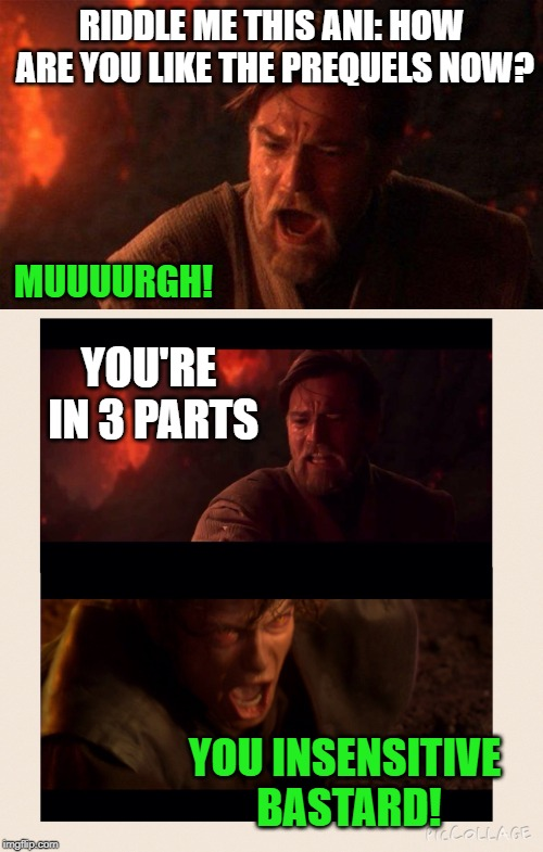 Obi Wan is kind of a dick! | RIDDLE ME THIS ANI: HOW ARE YOU LIKE THE PREQUELS NOW? YOU INSENSITIVE BASTARD! MUUUURGH! YOU'RE IN 3 PARTS | image tagged in memes,you were the chosen one star wars,obi wan insults anakin,star wars prequels | made w/ Imgflip meme maker