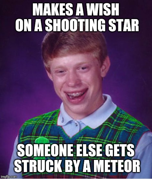 good luck brian | MAKES A WISH ON A SHOOTING STAR SOMEONE ELSE GETS STRUCK BY A METEOR | image tagged in good luck brian,memes | made w/ Imgflip meme maker