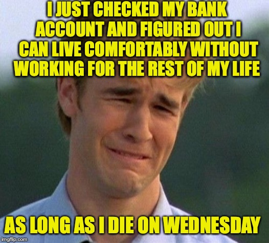 You Are Not Alone, Bro | I JUST CHECKED MY BANK ACCOUNT AND FIGURED OUT I CAN LIVE COMFORTABLY WITHOUT WORKING FOR THE REST OF MY LIFE AS LONG AS I DIE ON WEDNESDAY | image tagged in memes,1990s first world problems,money | made w/ Imgflip meme maker