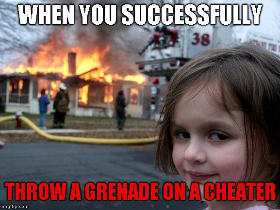 Disaster Girl Meme | WHEN YOU SUCCESSFULLY THROW A GRENADE ON A CHEATER | image tagged in memes,disaster girl | made w/ Imgflip meme maker