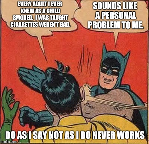 They All Died Begging For One Last Smoke | EVERY ADULT I EVER KNEW AS A CHILD SMOKED.  I WAS TAUGHT CIGARETTES WEREN'T BAD. SOUNDS LIKE A PERSONAL PROBLEM TO ME. DO AS I SAY NOT AS I  | image tagged in memes,batman slapping robin,cigarettes,cigarette,tobacco,cancer | made w/ Imgflip meme maker