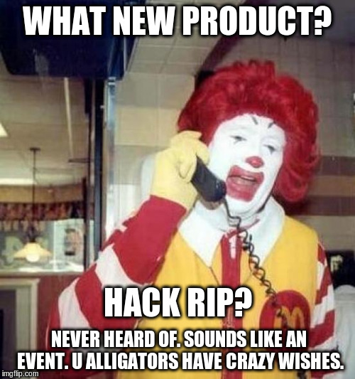 ronald mcdonalds call | WHAT NEW PRODUCT? HACK RIP? NEVER HEARD OF. SOUNDS LIKE AN EVENT. U ALLIGATORS HAVE CRAZY WISHES. | image tagged in ronald mcdonalds call | made w/ Imgflip meme maker