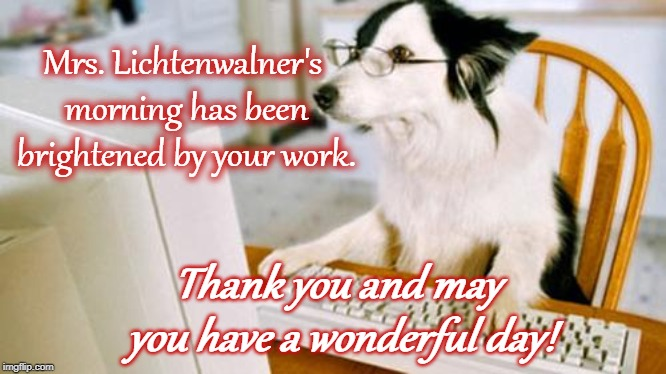 Dog computer | Mrs. Lichtenwalner's morning has been brightened by your work. Thank you and may you have a wonderful day! | image tagged in dog computer | made w/ Imgflip meme maker
