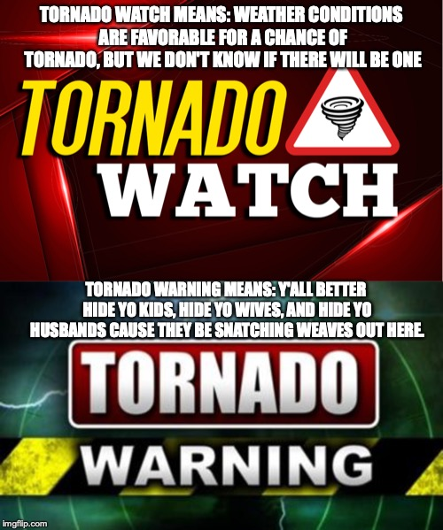 Know the Difference | TORNADO WATCH MEANS: WEATHER CONDITIONS ARE FAVORABLE FOR A CHANCE OF TORNADO, BUT WE DON'T KNOW IF THERE WILL BE ONE TORNADO WARNING MEANS: | image tagged in tornado,tornado watch,tornado warning,watch vs warning | made w/ Imgflip meme maker