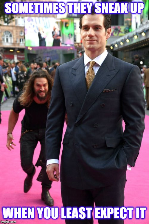 Jason Momoa Henry Cavill Meme | SOMETIMES THEY SNEAK UP WHEN YOU LEAST EXPECT IT | image tagged in jason momoa henry cavill meme | made w/ Imgflip meme maker
