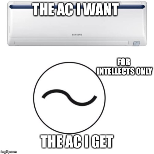 Alternating Current |  THE AC I WANT; FOR INTELLECTS ONLY; THE AC I GET | image tagged in funny memes,physics,original meme,black hole | made w/ Imgflip meme maker
