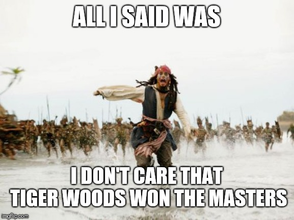 ....not a Golf fan | ALL I SAID WAS I DON'T CARE THAT TIGER WOODS WON THE MASTERS | image tagged in memes,jack sparrow being chased,golf,tiger woods | made w/ Imgflip meme maker