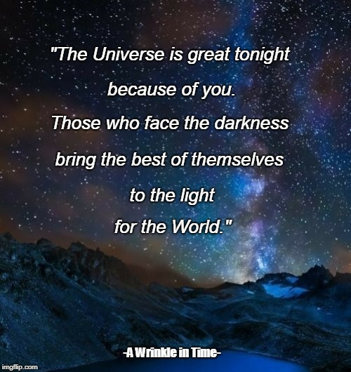 """The Universe is great tonight -A Wrinkle in Time- because of you. Those who face the darkness bring the best of themselves to the light for 