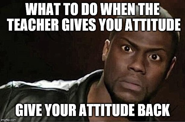 Education memes | WHAT TO DO WHEN THE TEACHER GIVES YOU ATTITUDE GIVE YOUR ATTITUDE BACK | image tagged in memes,kevin hart | made w/ Imgflip meme maker