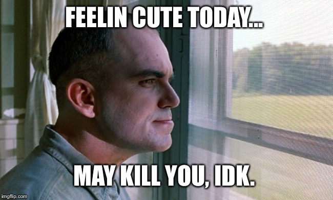 Slingblade | FEELIN CUTE TODAY... MAY KILL YOU, IDK. | image tagged in slingblade,idk,lol,carl | made w/ Imgflip meme maker