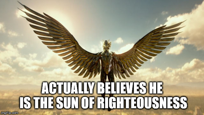 The Golden Horus |  ACTUALLY BELIEVES HE IS THE SUN OF RIGHTEOUSNESS | image tagged in the golden horus,satan,the devil,sun,liar,narcissism | made w/ Imgflip meme maker
