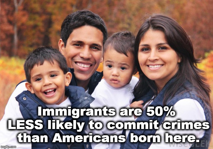 Immigrants are 50% LESS likely to commit crimes than Americans born here. | image tagged in immigrants,crime,america | made w/ Imgflip meme maker
