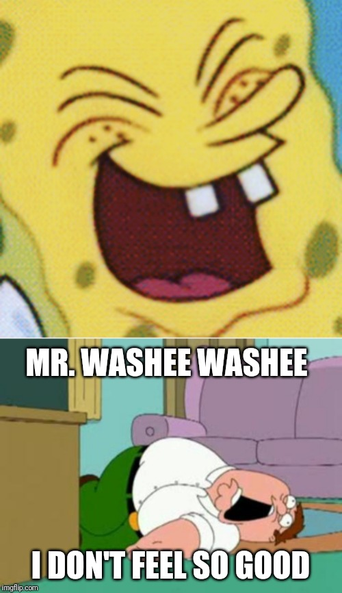 Spongebob Laughing At Peter Griffin | MR. WASHEE WASHEE I DON'T FEEL SO GOOD | image tagged in peter griffin,memes,funny,spongebob,family guy,funny memes | made w/ Imgflip meme maker