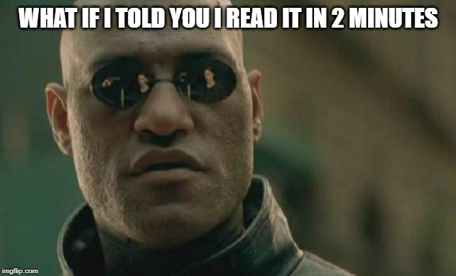 Matrix Morpheus Meme | WHAT IF I TOLD YOU I READ IT IN 2 MINUTES | image tagged in memes,matrix morpheus | made w/ Imgflip meme maker
