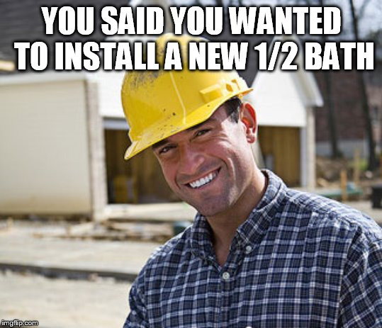 contractor | YOU SAID YOU WANTED TO INSTALL A NEW 1/2 BATH | image tagged in contractor | made w/ Imgflip meme maker