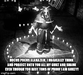 The insanity of narcissism. |  HOCUS POCUS ALAKAZAM, I MAGICALLY THINK AND PROJECT ONTO YOU ALL MY GUILT AND SHAME EVEN THOUGH YOU HAVE TONS OF PROOF I AM GUILTY! | image tagged in satan,satanist,satanism,magic,guilt,narcissism | made w/ Imgflip meme maker