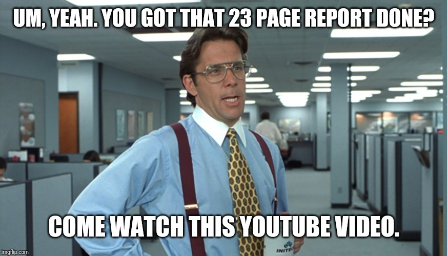 Office Space Bill Lumbergh | UM, YEAH. YOU GOT THAT 23 PAGE REPORT DONE? COME WATCH THIS YOUTUBE VIDEO. | image tagged in office space bill lumbergh | made w/ Imgflip meme maker