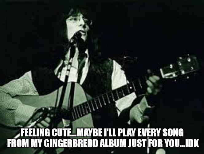 FEELING CUTE...MAYBE I'LL PLAY EVERY SONG FROM MY GINGERBREDD ALBUM JUST FOR YOU...IDK | image tagged in maury muehleisen | made w/ Imgflip meme maker