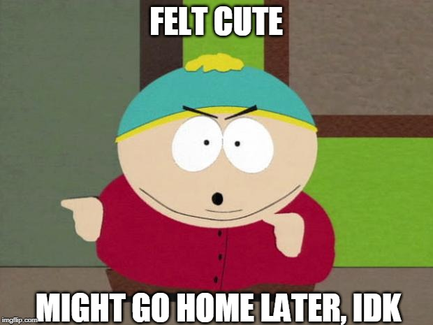 Cartman Screw You Guys | FELT CUTE MIGHT GO HOME LATER, IDK | image tagged in cartman screw you guys | made w/ Imgflip meme maker