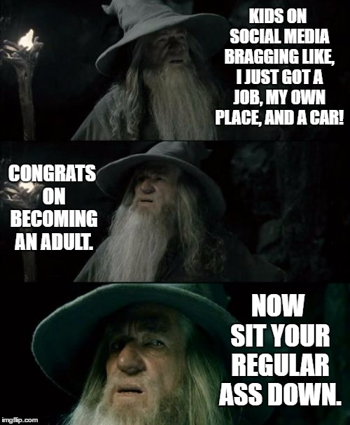 Confused Gandalf Meme | KIDS ON SOCIAL MEDIA BRAGGING LIKE, I JUST GOT A JOB, MY OWN PLACE, AND A CAR! CONGRATS ON BECOMING AN ADULT. NOW SIT YOUR REGULAR ASS DOWN. | image tagged in memes,confused gandalf,random,job,adulting | made w/ Imgflip meme maker