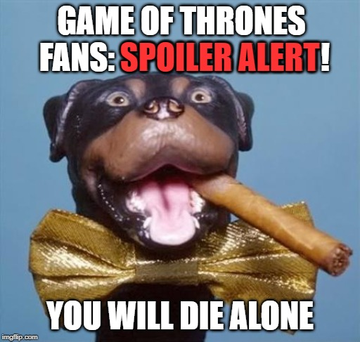 New Series! | GAME OF THRONES FANS: SPOILER ALERT! YOU WILL DIE ALONE SPOILER ALERT | image tagged in triumph the insult comic dog,game of thrones,spoilers,spoiler alert | made w/ Imgflip meme maker