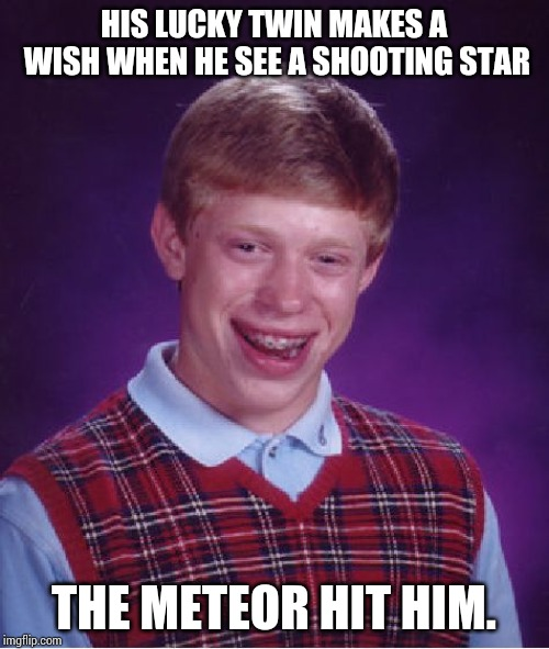 Bad Luck Brian Meme | HIS LUCKY TWIN MAKES A WISH WHEN HE SEE A SHOOTING STAR THE METEOR HIT HIM. | image tagged in memes,bad luck brian | made w/ Imgflip meme maker