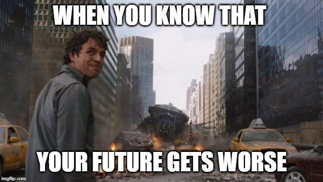 I have no future | WHEN YOU KNOW THAT YOUR FUTURE GETS WORSE | image tagged in hulk,thehulk,avengers,marvel,marvelmemes,avengersendgame | made w/ Imgflip meme maker
