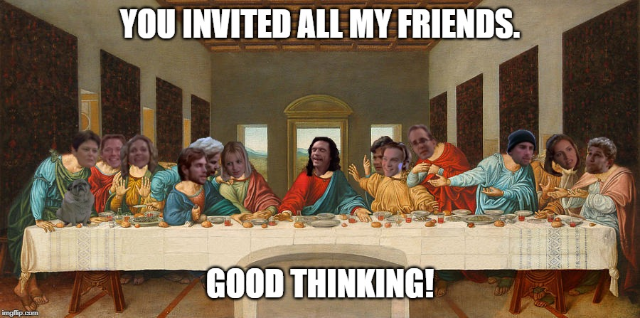 Johnny's last supper | YOU INVITED ALL MY FRIENDS. GOOD THINKING! | image tagged in tommy wiseau,the room,last supper,the last supper | made w/ Imgflip meme maker