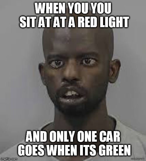 Green means go | WHEN YOU YOU SIT AT AT A RED LIGHT AND ONLY ONE CAR GOES WHEN ITS GREEN | image tagged in durrr,crackhead,funny,traffic light,shit | made w/ Imgflip meme maker