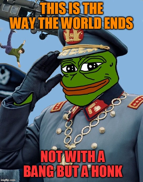 Supreme Commander Pepe |  THIS IS THE WAY THE WORLD ENDS; NOT WITH A BANG BUT A HONK | image tagged in pepe,pepe the frog,honk | made w/ Imgflip meme maker