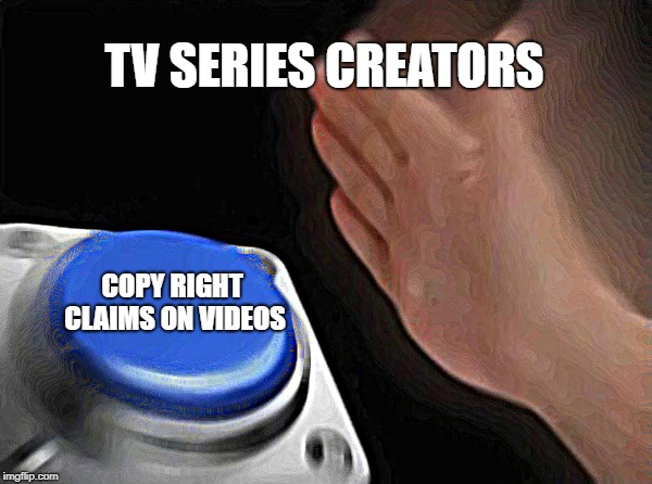the truth behind most copy right strikes on YouTube videos | TV SERIES CREATORS COPY RIGHT CLAIMS ON VIDEOS | image tagged in memes,blank nut button | made w/ Imgflip meme maker
