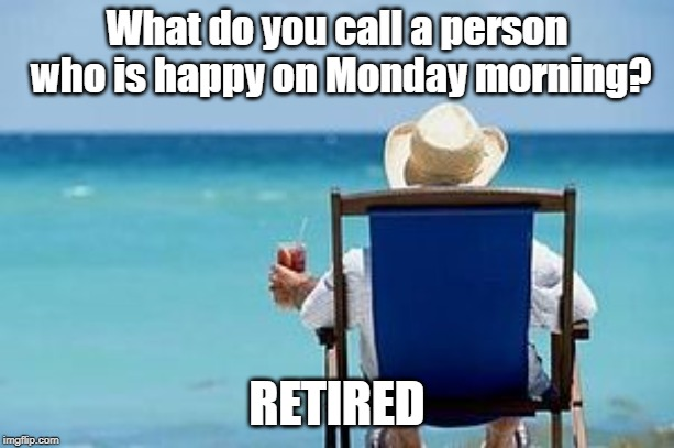 What do you call a person who is happy on Monday morning? RETIRED | image tagged in retirement | made w/ Imgflip meme maker