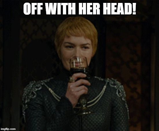 cersei | OFF WITH HER HEAD! | image tagged in cersei | made w/ Imgflip meme maker