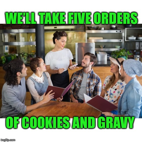 WE'LL TAKE FIVE ORDERS OF COOKIES AND GRAVY | made w/ Imgflip meme maker