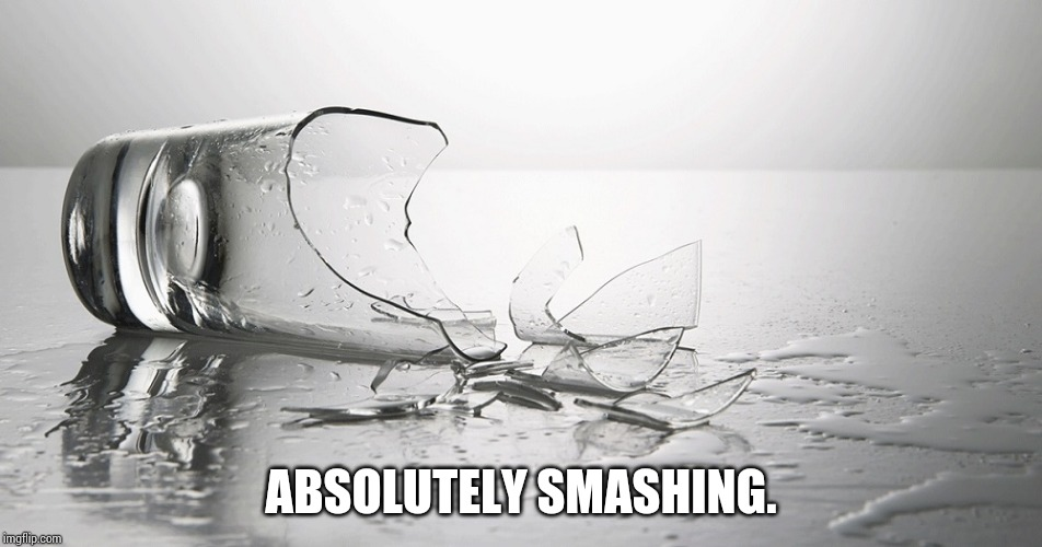 broken glass | ABSOLUTELY SMASHING. | image tagged in broken glass | made w/ Imgflip meme maker