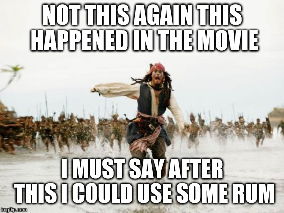 Jack Sparrow Being Chased Meme | NOT THIS AGAIN THIS HAPPENED IN THE MOVIE I MUST SAY AFTER THIS I COULD USE SOME RUM | image tagged in memes,jack sparrow being chased | made w/ Imgflip meme maker