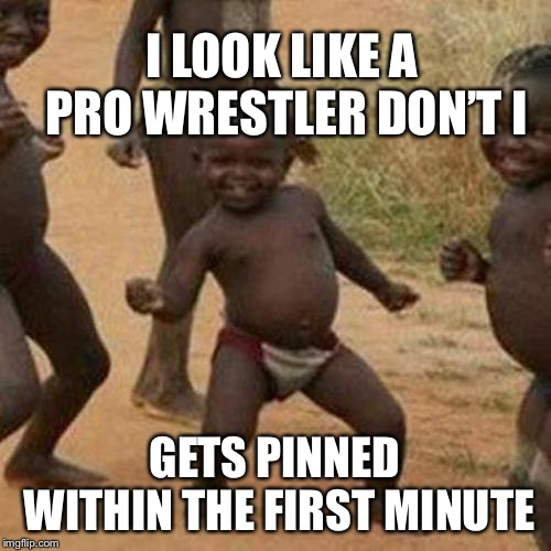 Third World Success Kid Meme | I LOOK LIKE A PRO WRESTLER DON'T I GETS PINNED WITHIN THE FIRST MINUTE | image tagged in memes,third world success kid | made w/ Imgflip meme maker