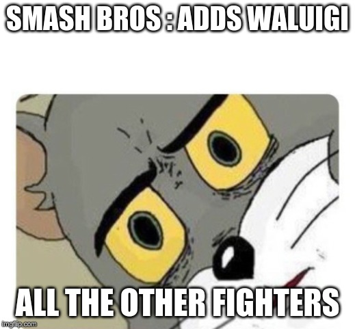 SMASH BROS : ADDS WALUIGI ALL THE OTHER FIGHTERS | image tagged in shocked tom | made w/ Imgflip meme maker