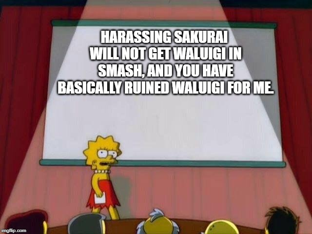 I Know I've Talked about it A lot, but it Needs to be Said. | HARASSING SAKURAI WILL NOT GET WALUIGI IN SMASH, AND YOU HAVE BASICALLY RUINED WALUIGI FOR ME. | image tagged in lisa simpson's presentation | made w/ Imgflip meme maker