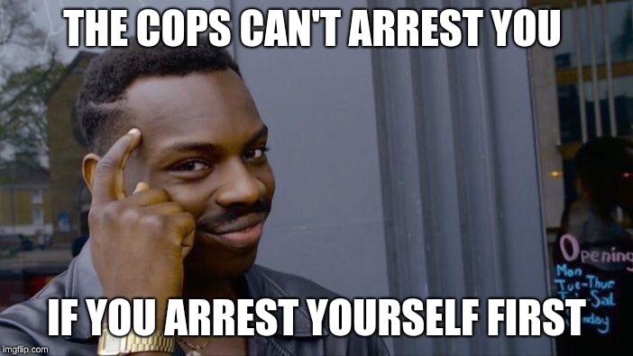 Roll Safe Think About It Meme | THE COPS CAN'T ARREST YOU IF YOU ARREST YOURSELF FIRST | image tagged in memes,roll safe think about it | made w/ Imgflip meme maker