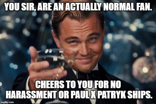 Leonardo Dicaprio Cheers Meme | YOU SIR, ARE AN ACTUALLY NORMAL FAN. CHEERS TO YOU FOR NO HARASSMENT OR PAUL X PATRYK SHIPS. | image tagged in memes,leonardo dicaprio cheers | made w/ Imgflip meme maker