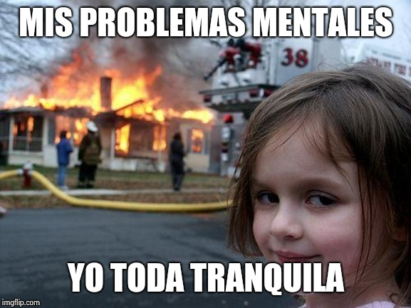 Disaster Girl Meme | MIS PROBLEMAS MENTALES YO TODA TRANQUILA | image tagged in memes,disaster girl | made w/ Imgflip meme maker