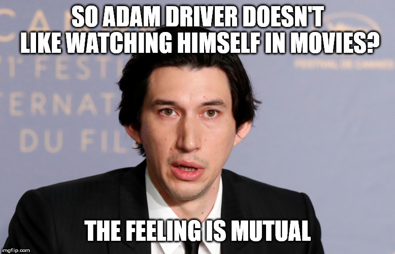 That kylo was obvious! | SO ADAM DRIVER DOESN'T LIKE WATCHING HIMSELF IN MOVIES? THE FEELING IS MUTUAL | image tagged in adam driver,movies,memes,funny meme,kylo ren,star wars | made w/ Imgflip meme maker
