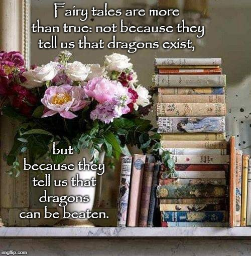 Fairy tales are more than true: not because they tell us that dragons exist, but because they tell us that dragons can be beaten. | image tagged in books | made w/ Imgflip meme maker