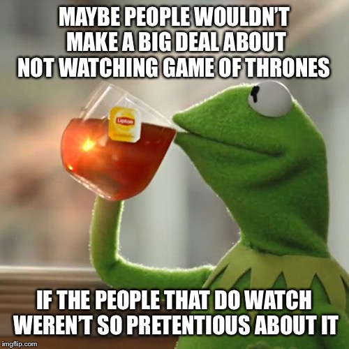 Winter is Kermit | MAYBE PEOPLE WOULDN'T MAKE A BIG DEAL ABOUT NOT WATCHING GAME OF THRONES IF THE PEOPLE THAT DO WATCH WEREN'T SO PRETENTIOUS ABOUT IT | image tagged in memes,but thats none of my business,kermit the frog,game of thrones,shots fired | made w/ Imgflip meme maker