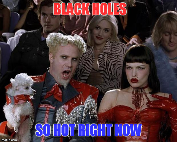Mugatu So Hot Right Now Meme | BLACK HOLES SO HOT RIGHT NOW | image tagged in memes,mugatu so hot right now | made w/ Imgflip meme maker