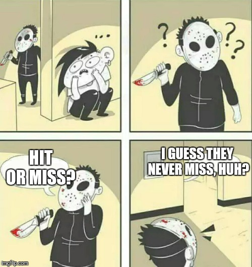 Hit or Miss Challenge: Skrillex vs. Jason edition | HIT OR MISS? I GUESS THEY NEVER MISS, HUH? | image tagged in hiding from serial killer,memes,hit or miss,tik tok | made w/ Imgflip meme maker