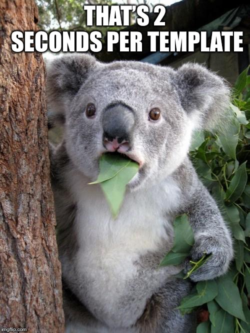 Surprised Koala Meme | THAT'S 2 SECONDS PER TEMPLATE | image tagged in memes,surprised koala | made w/ Imgflip meme maker